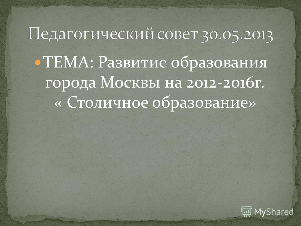 ТЕМА: Развитие образования города Москвы на 2012-2016г. « Столичное образование»