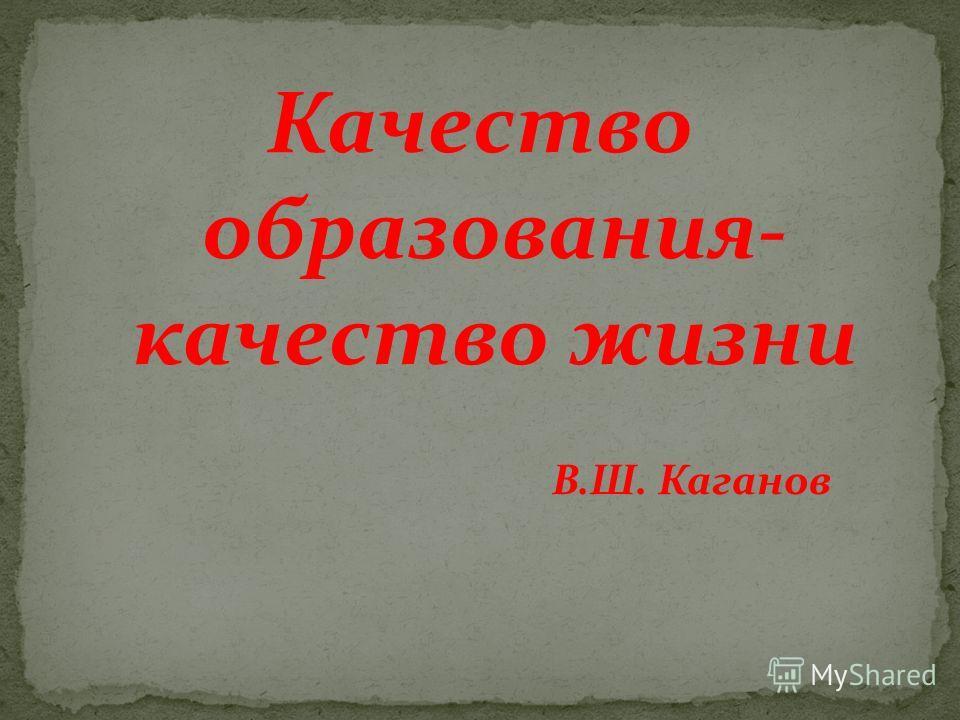 Качество образования- качество жизни В.Ш. Каганов
