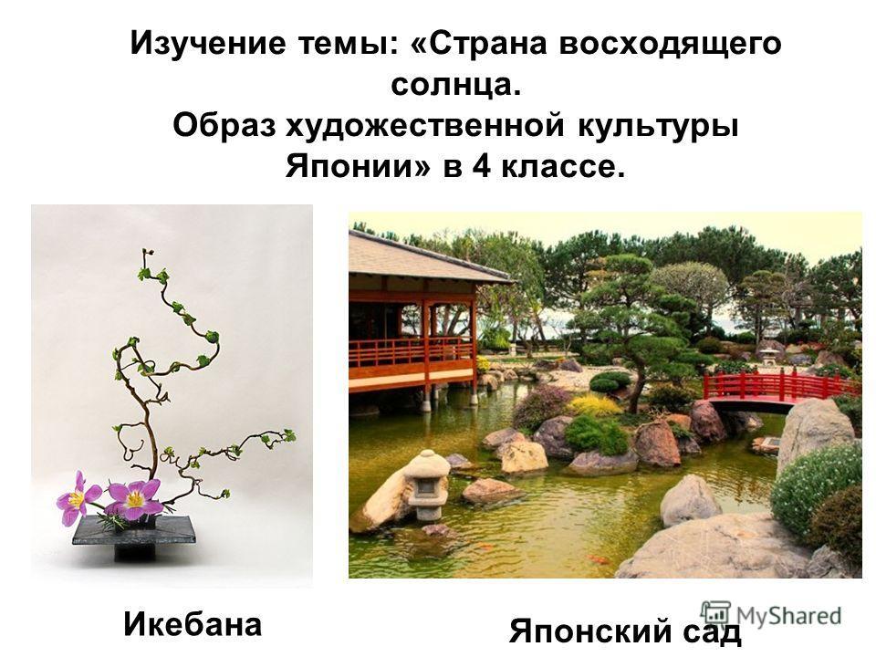 Изучение темы: «Страна восходящего солнца. Образ художественной культуры Японии» в 4 классе. Икебана Японский сад