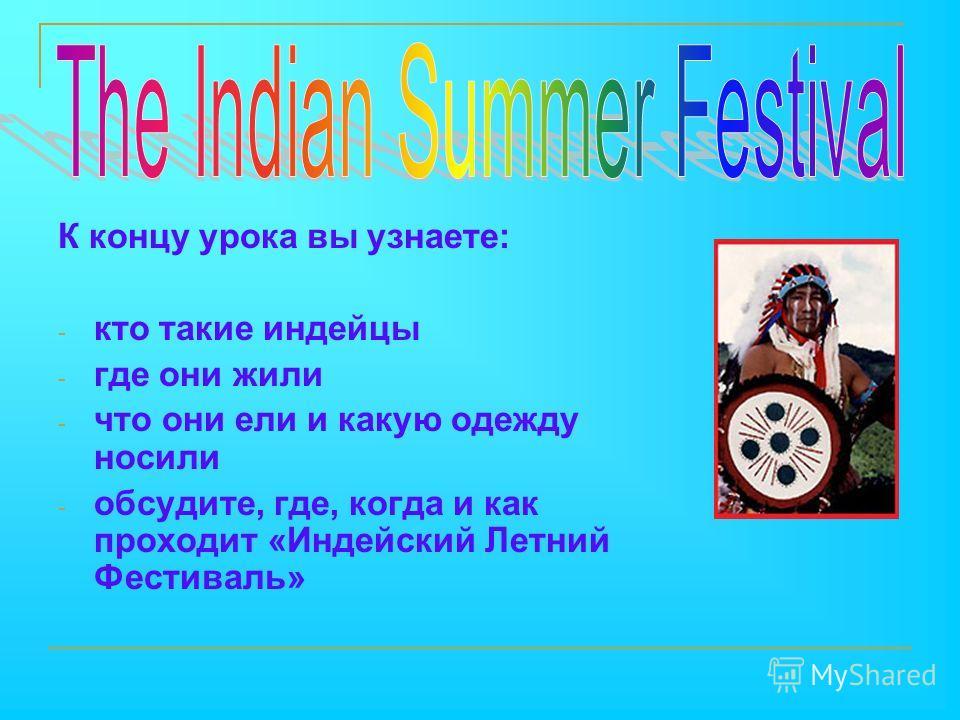 К концу урока вы узнаете: - кто такие индейцы - где они жили - что они ели и какую одежду носили - обсудите, где, когда и как проходит «Индейский Летний Фестиваль»