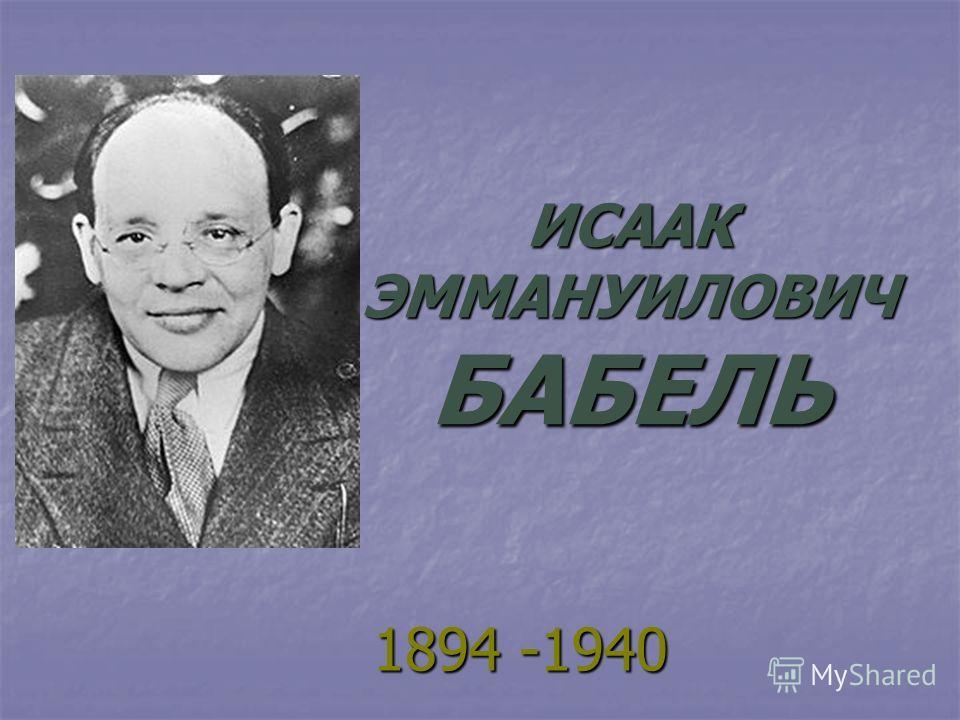 ИСААК ЭММАНУИЛОВИЧ БАБЕЛЬ 1894 -1940 1894 -1940