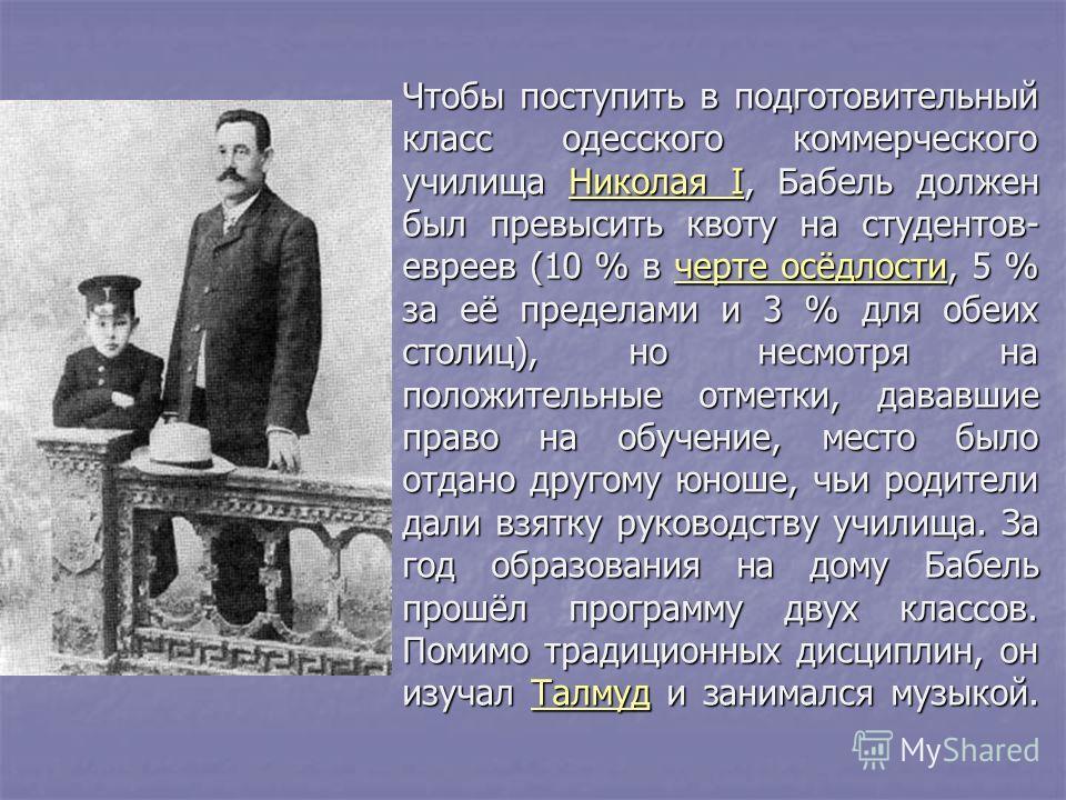 Чтобы поступить в подготовительный класс одесского коммерческого училища Николая I, Бабель должен был превысить квоту на студентов- евреев (10 % в черте осёдлости, 5 % за её пределами и 3 % для обеих столиц), но несмотря на положительные отметки, дав