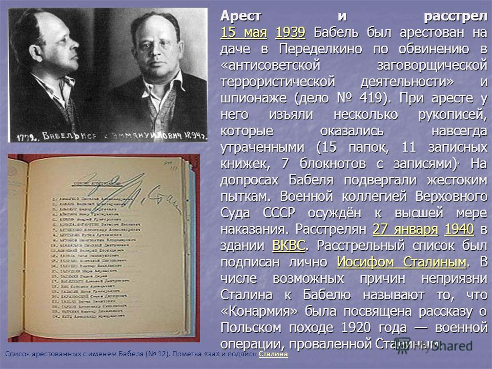 Арест и расстрел 15 мая 1939 Бабель был арестован на даче в Переделкино по обвинению в «антисоветской заговорщической террористической деятельности» и шпионаже (дело 419). При аресте у него изъяли несколько рукописей, которые оказались навсегда утрач