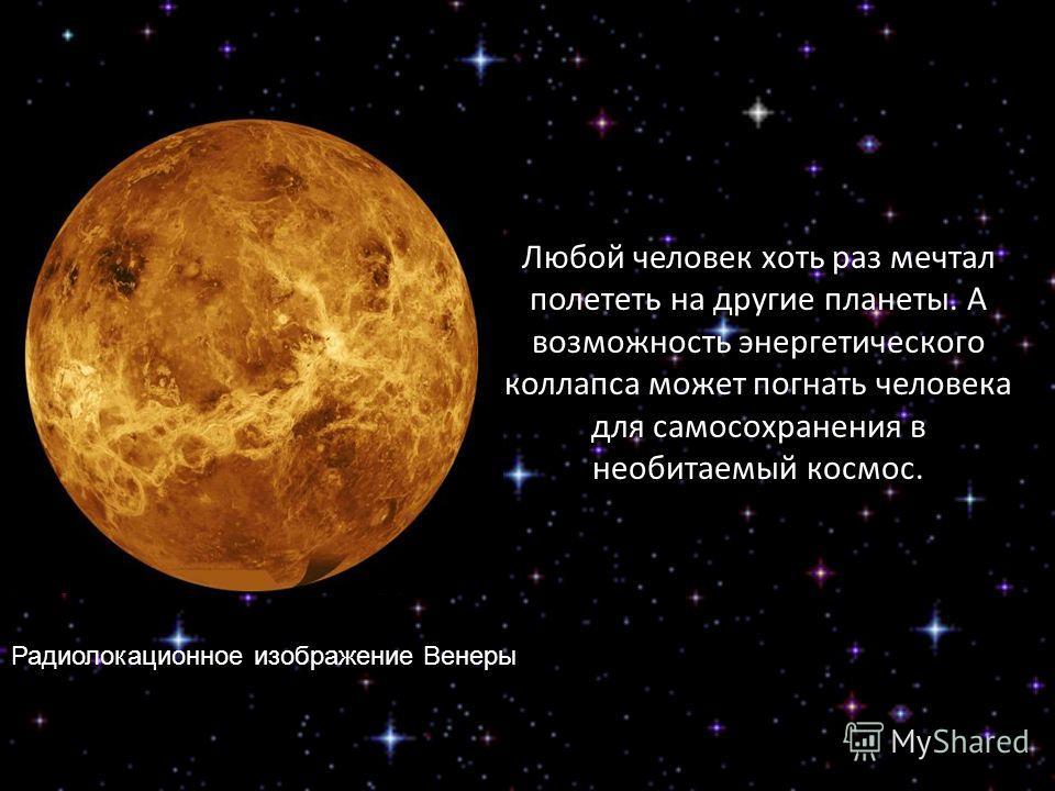 Любой человек хоть раз мечтал полететь на другие планеты. А возможность энергетического коллапса может погнать человека для самосохранения в необитаемый космос. Радиолокационное изображение Венеры