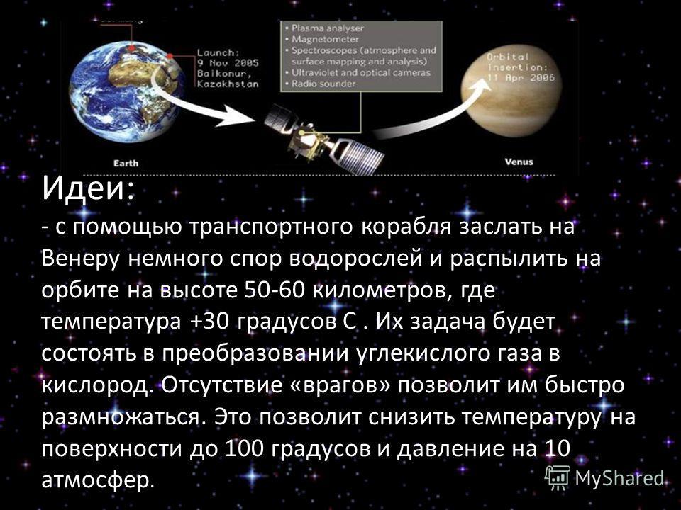 Идеи: - с помощью транспортного корабля заслать на Венеру немного спор водорослей и распылить на орбите на высоте 50-60 километров, где температура +30 градусов С. Их задача будет состоять в преобразовании углекислого газа в кислород. Отсутствие «вра