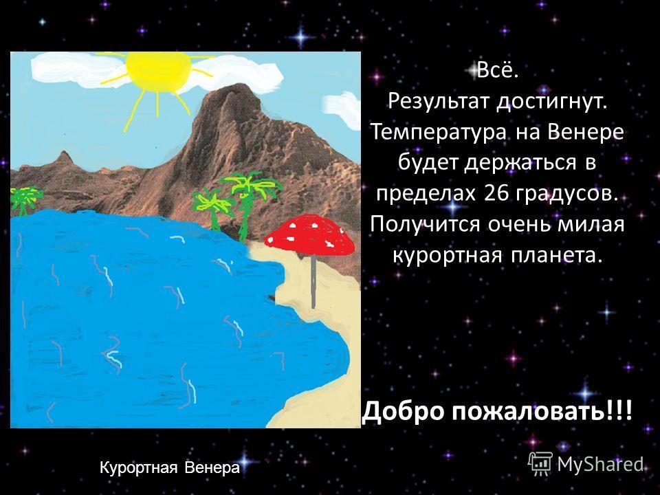 Всё. Результат достигнут. Температура на Венере будет держаться в пределах 26 градусов. Получится очень милая курортная планета. Добро пожаловать!!! Курортная Венера
