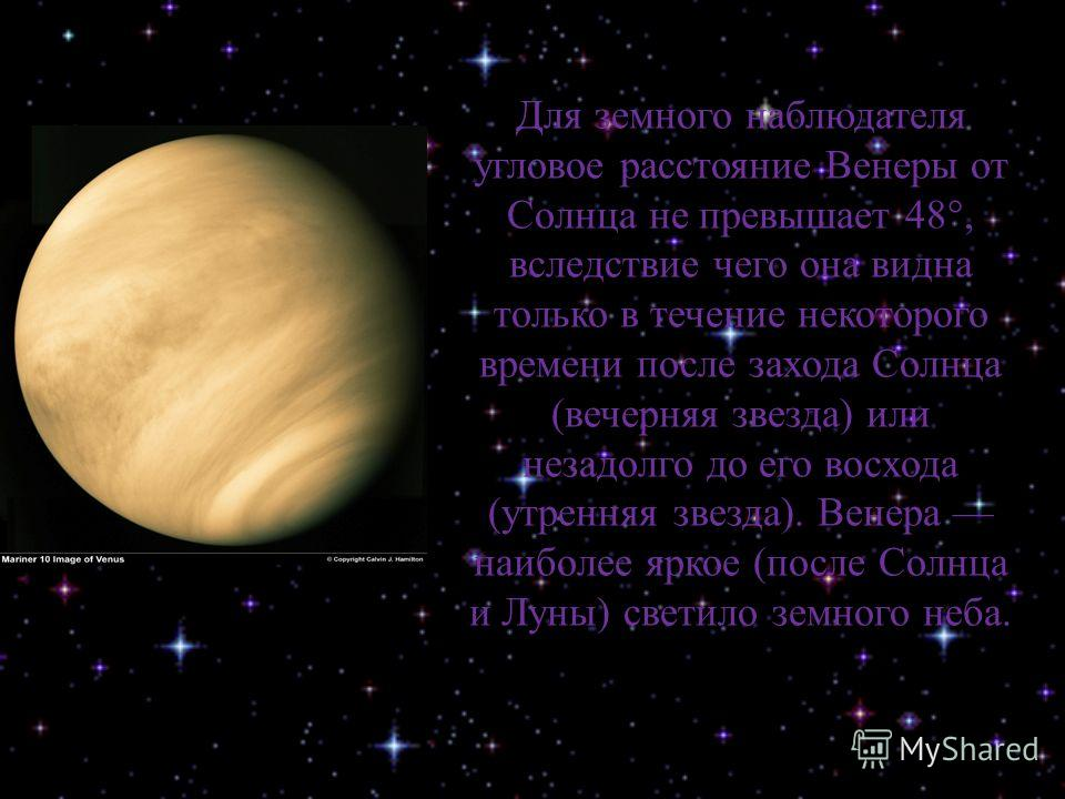 Для земного наблюдателя угловое расстояние Венеры от Солнца не превышает 48°, вследствие чего она видна только в течение некоторого времени после захода Солнца (вечерняя звезда) или незадолго до его восхода (утренняя звезда). Венера наиболее яркое (п