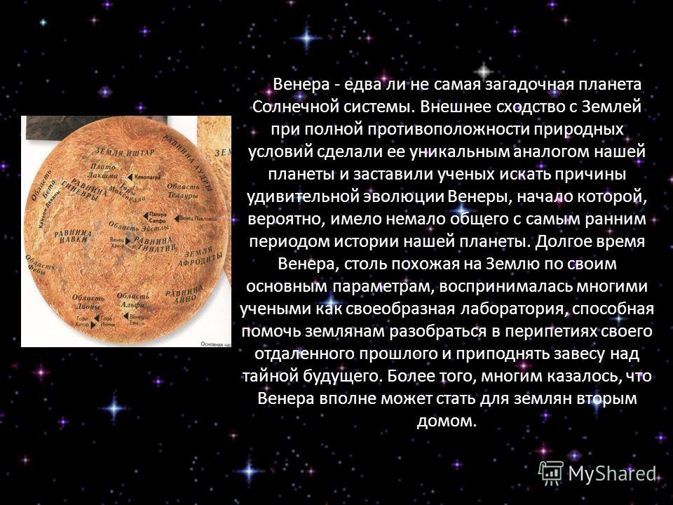 Венера - едва ли не самая загадочная планета Солнечной системы. Внешнее сходство с Землей при полной противоположности природных условий сделали ее уникальным аналогом нашей планеты и заставили ученых искать причины удивительной эволюции Венеры, нача