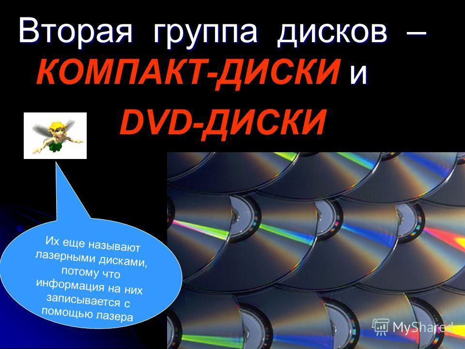 Вторая группа дисков – КОМПАКТ-ДИСКИ и DVD-ДИСКИ Их еще называют лазерными дисками, потому что информация на них записывается с помощью лазера