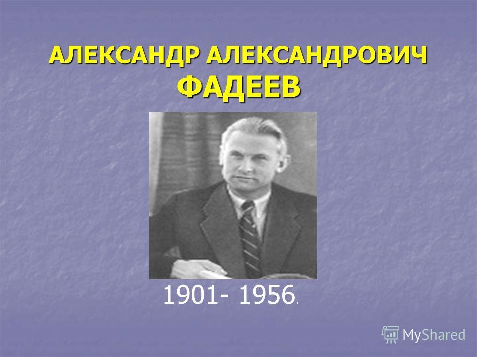 АЛЕКСАНДР АЛЕКСАНДРОВИЧ ФАДЕЕВ 1901- 1956.
