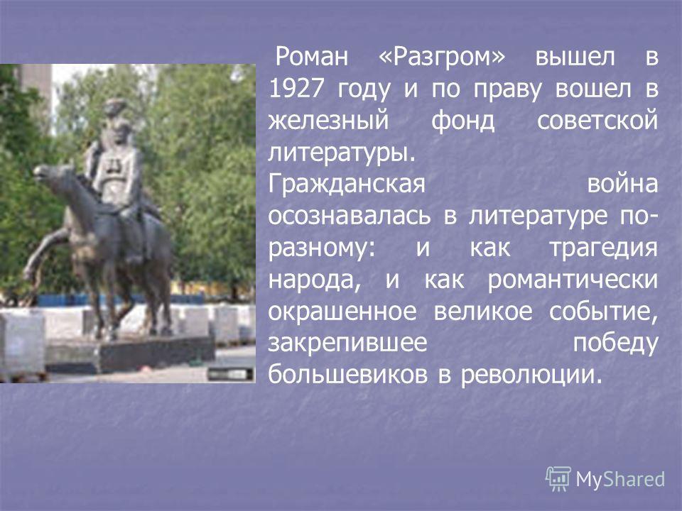 Роман «Разгром» вышел в 1927 году и по праву вошел в железный фонд советской литературы. Гражданская война осознавалась в литературе по- разному: и как трагедия народа, и как романтически окрашенное великое событие, закрепившее победу большевиков в р