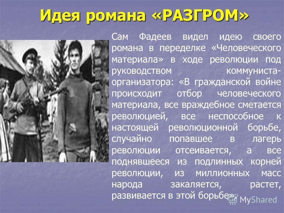 Идея романа «РАЗГРОМ» Сам Фадеев видел идею своего романа в переделке «Человеческого материала» в ходе революции под руководством коммуниста- организатора: «В гражданской войне происходит отбор человеческого материала, все враждебное сметается револю