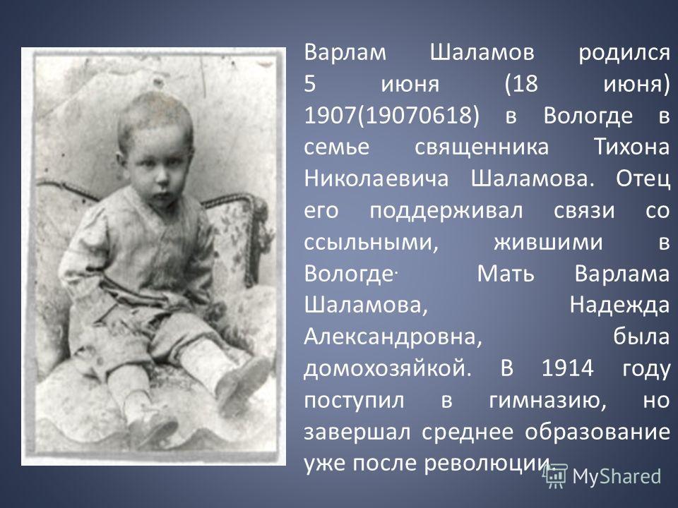 Варлам Шаламов родился 5 июня (18 июня) 1907(19070618) в Вологде в семье священника Тихона Николаевича Шаламова. Отец его поддерживал связи со ссыльными, жившими в Вологде. Мать Варлама Шаламова, Надежда Александровна, была домохозяйкой. В 1914 году