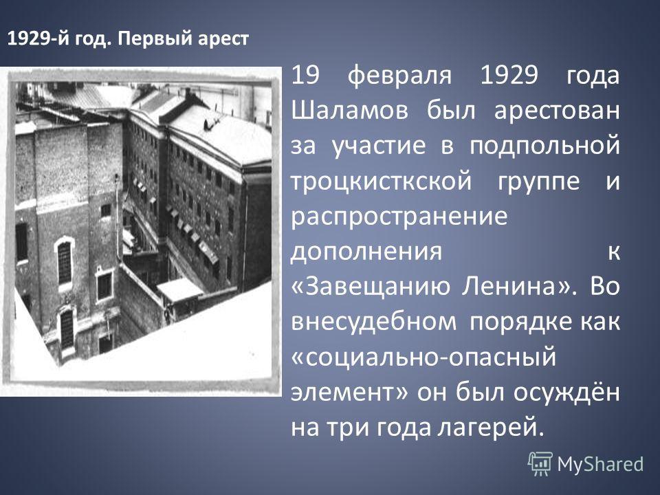 19 февраля 1929 года Шаламов был арестован за участие в подпольной троцкисткской группе и распространение дополнения к «Завещанию Ленина». Во внесудебном порядке как «социально-опасный элемент» он был осуждён на три года лагерей. 1929-й год. Первый а
