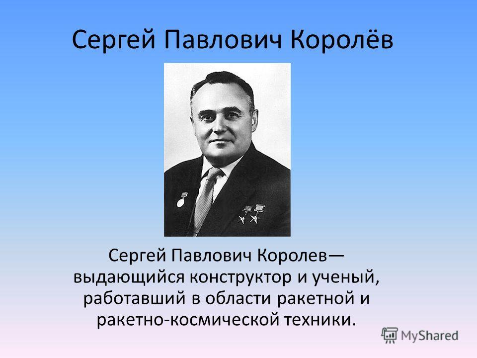 Сергей Павлович Королёв Сергей Павлович Королев выдающийся конструктор и ученый, работавший в области ракетной и ракетно-космической техники.