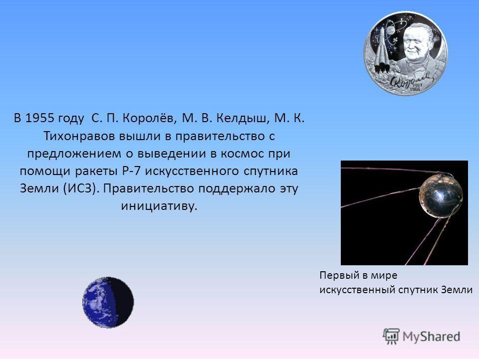 В 1955 году С. П. Королёв, М. В. Келдыш, М. К. Тихонравов вышли в правительство с предложением о выведении в космос при помощи ракеты Р-7 искусственного спутника Земли (ИСЗ). Правительство поддержало эту инициативу. Первый в мире искусственный спутни