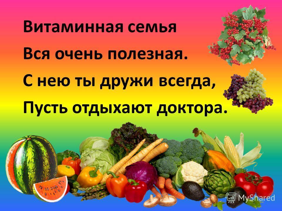 Витаминная семья Вся очень полезная. С нею ты дружи всегда, Пусть отдыхают доктора.