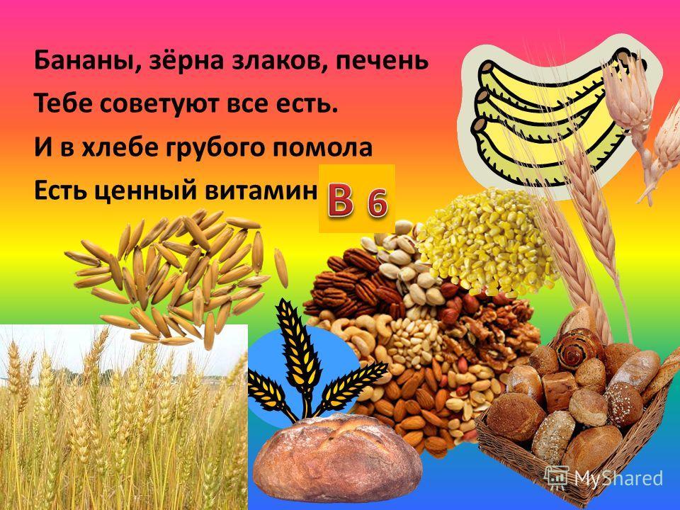 Бананы, зёрна злаков, печень Тебе советуют все есть. И в хлебе грубого помола Есть ценный витамин …