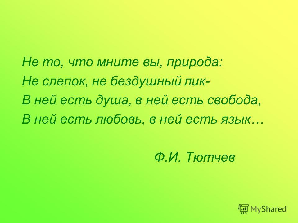 Не то, что мните вы, природа: Не слепок, не бездушный лик- В ней есть душа, в ней есть свобода, В ней есть любовь, в ней есть язык… Ф.И. Тютчев