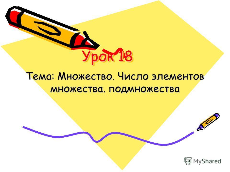 Урок 18 Тема: Множество. Число элементов множества. подмножества