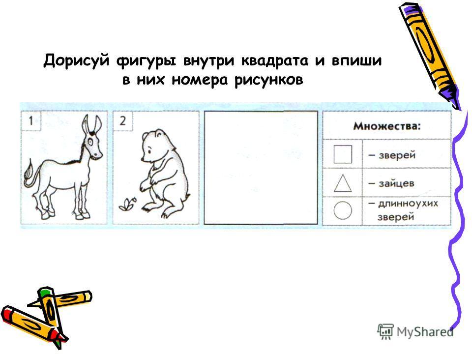 Дорисуй фигуры внутри квадрата и впиши в них номера рисунков