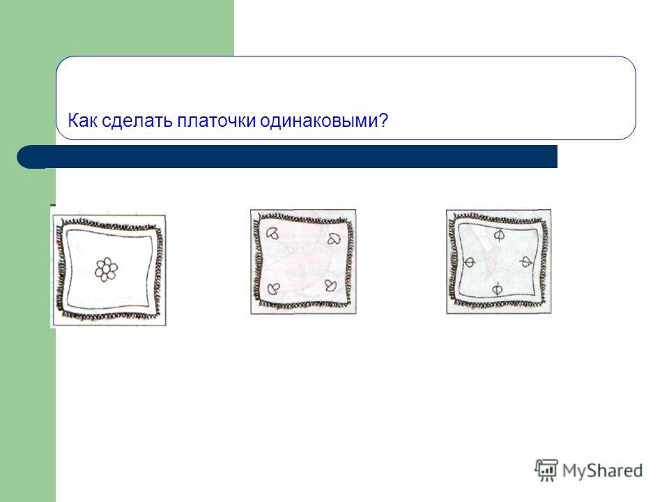 Как сделать платочки одинаковыми?