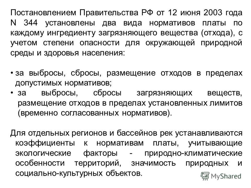 Постановлением Правительства РФ от 12 июня 2003 года N 344 установлены два вида нормативов платы по каждому ингредиенту загрязняющего вещества (отхода), с учетом степени опасности для окружающей природной среды и здоровья населения: за выбросы, сброс