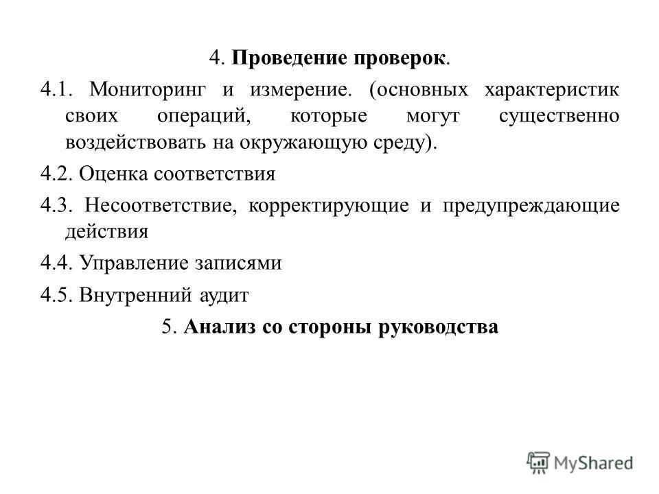 4. Проведение проверок. 4.1. Мониторинг и измерение. (основных характеристик своих операций, которые могут существенно воздействовать на окружающую среду). 4.2. Оценка соответствия 4.3. Несоответствие, корректирующие и предупреждающие действия 4.4. У
