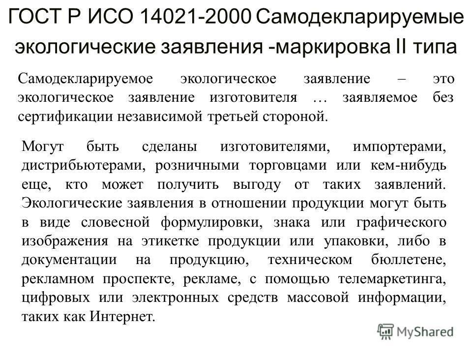 ГОСТ Р ИСО 14021-2000 Самодекларируемые экологические заявления -маркировка II типа Самодекларируемое экологическое заявление – это экологическое заявление изготовителя … заявляемое без сертификации независимой третьей стороной. Могут быть сделаны из