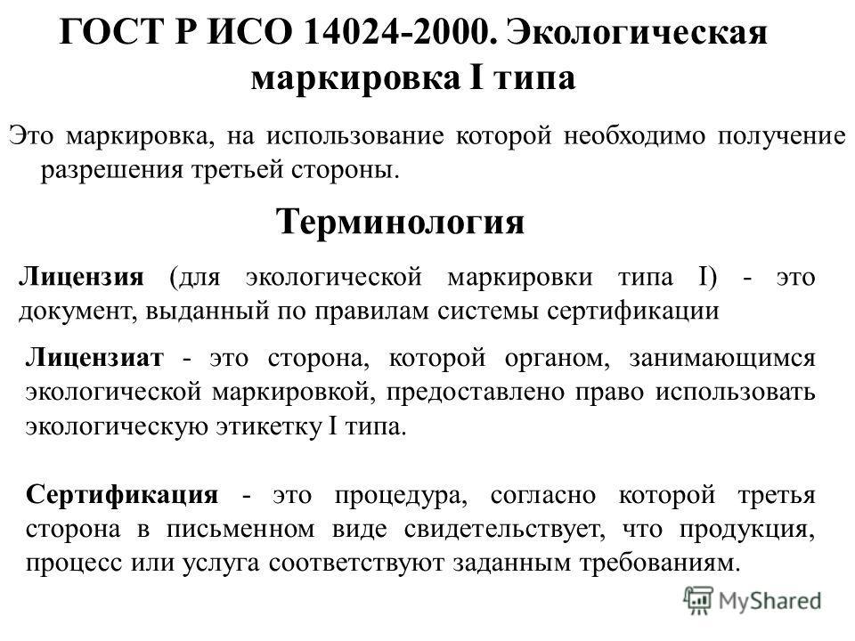 ГОСТ Р ИСО 14024-2000. Экологическая маркировка I типа Это маркировка, на использование которой необходимо получение разрешения третьей стороны. Лицензия (для экологической маркировки типа I) - это документ, выданный по правилам системы сертификации