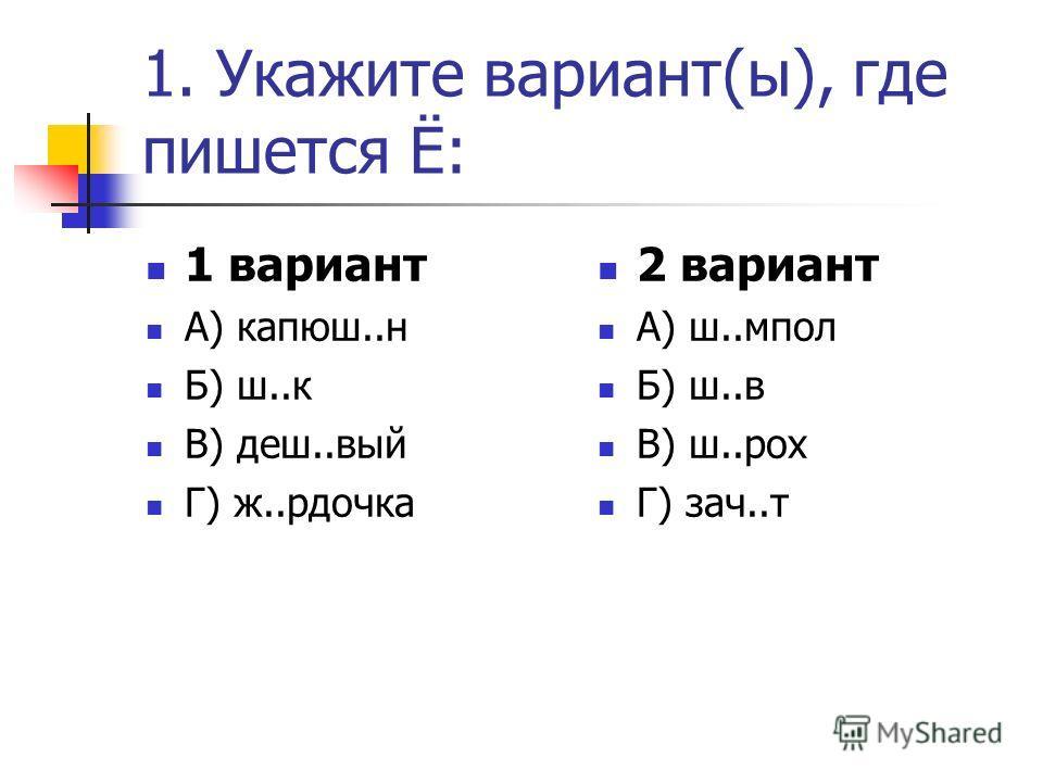 1. Укажите вариант(ы), где пишется Ё: 1 вариант А) капюш..н Б) ш..к В) деш..вый Г) ж..рдочка 2 вариант А) ш..мпол Б) ш..в В) ш..рох Г) зач..т