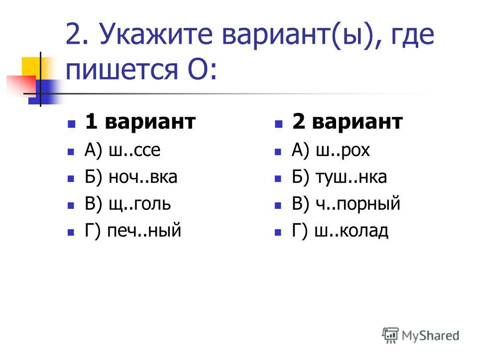 2. Укажите вариант(ы), где пишется О: 1 вариант А) ш..ссе Б) ноч..вка В) щ..голь Г) печ..ный 2 вариант А) ш..рох Б) туш..нка В) ч..порный Г) ш..колад