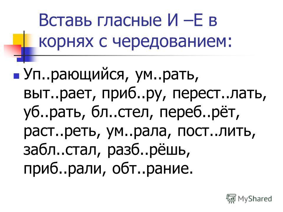 Вставь гласные И –Е в корнях с чередованием: Уп..рающийся, ум..рать, выт..рает, приб..ру, перест..лать, уб..рать, бл..стел, переб..рёт, раст..реть, ум..рала, пост..лить, забл..стал, разб..рёшь, приб..рали, обт..рание.