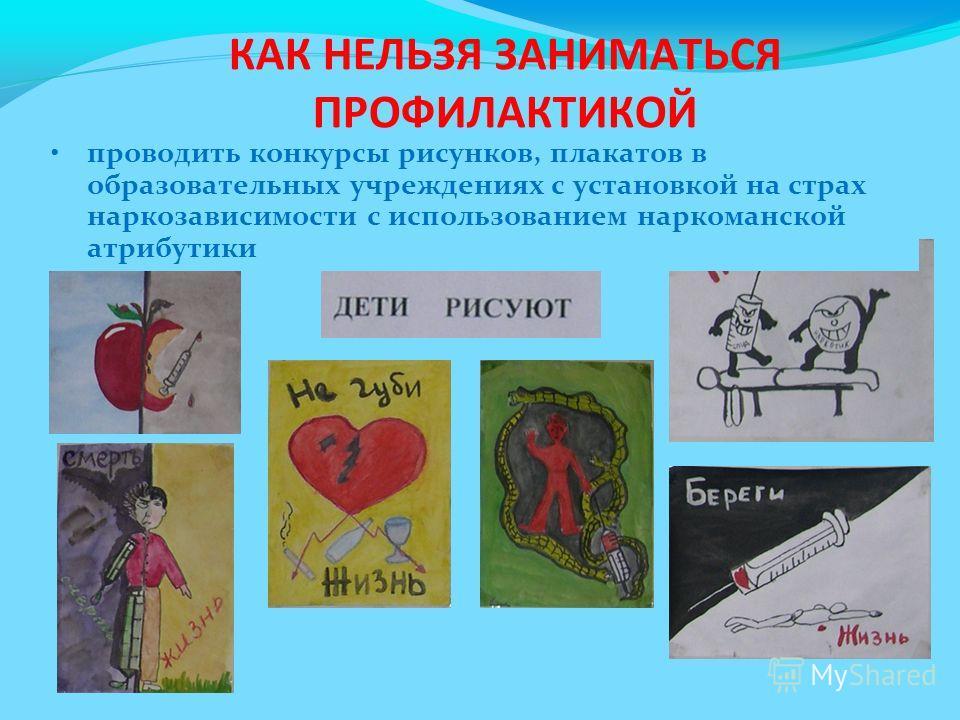 проводить конкурсы рисунков, плакатов в образовательных учреждениях с установкой на страх наркозависимости с использованием наркоманской атрибутики КАК НЕЛЬЗЯ ЗАНИМАТЬСЯ ПРОФИЛАКТИКОЙ