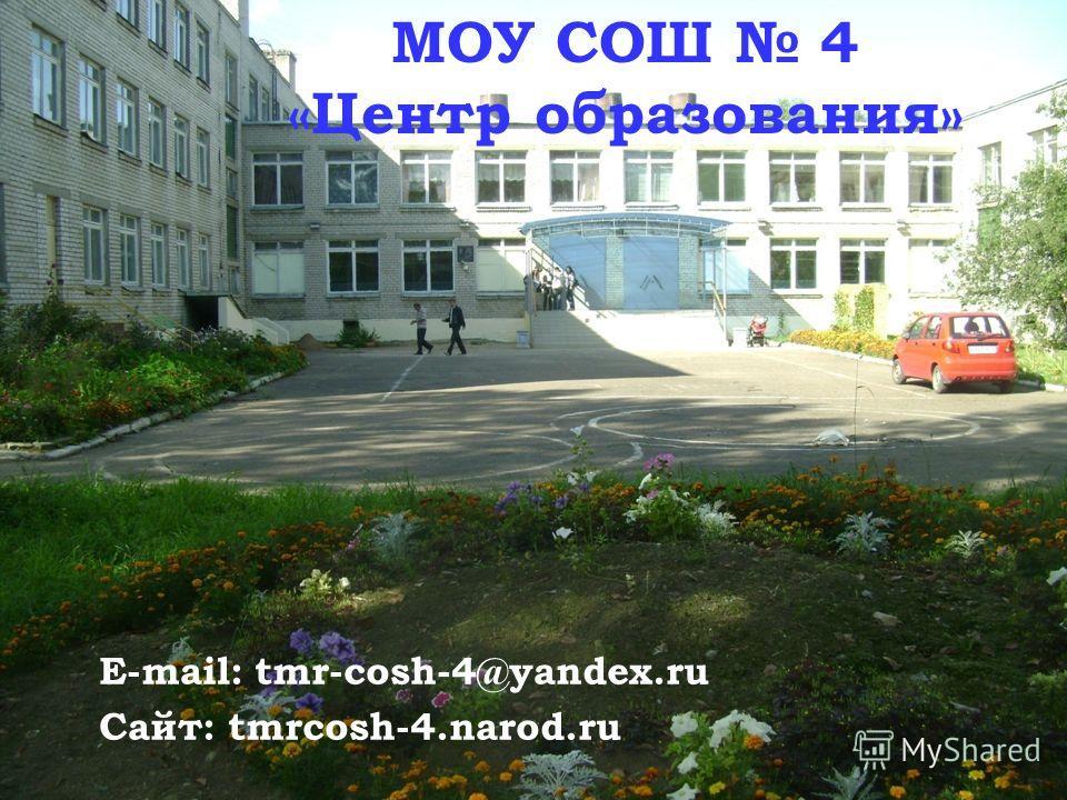 E-mail: tmr-cosh-4@yandex.ru Сайт: tmrcosh-4.narod.ru МОУ СОШ 4 «Центр образования»