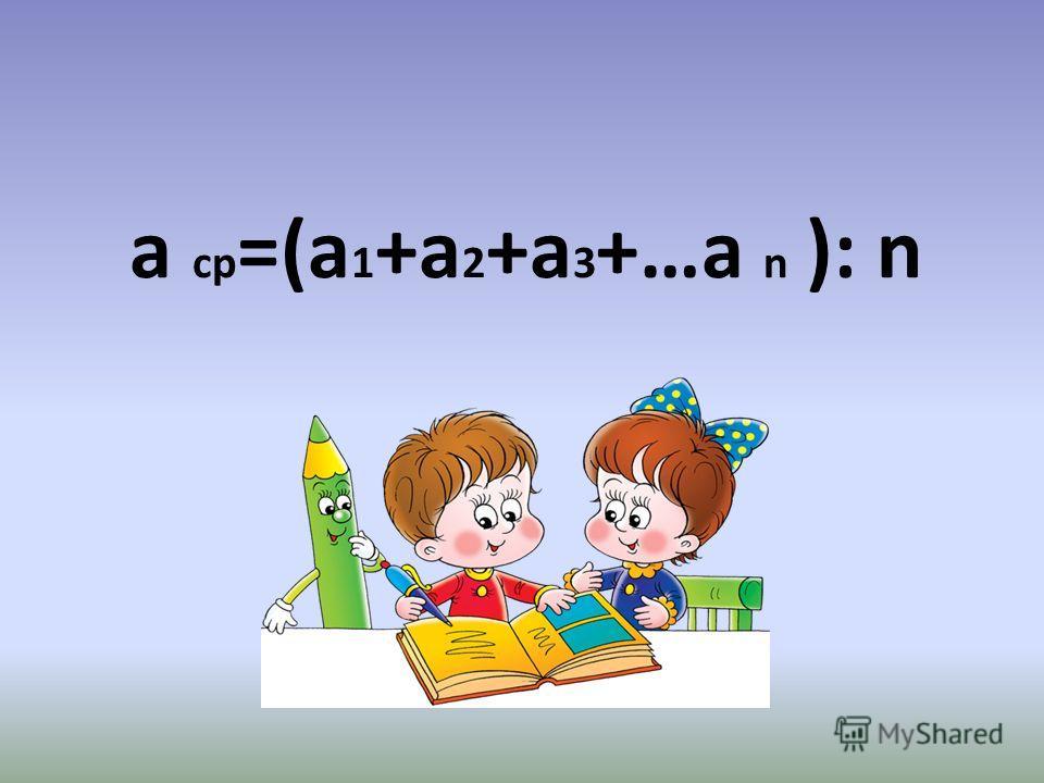 а ср =(а 1 +а 2 +а 3 +…а n ): n