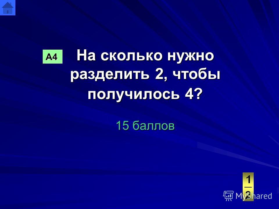 На сколько нужно разделить 2, чтобы получилось 4? 15 баллов А4