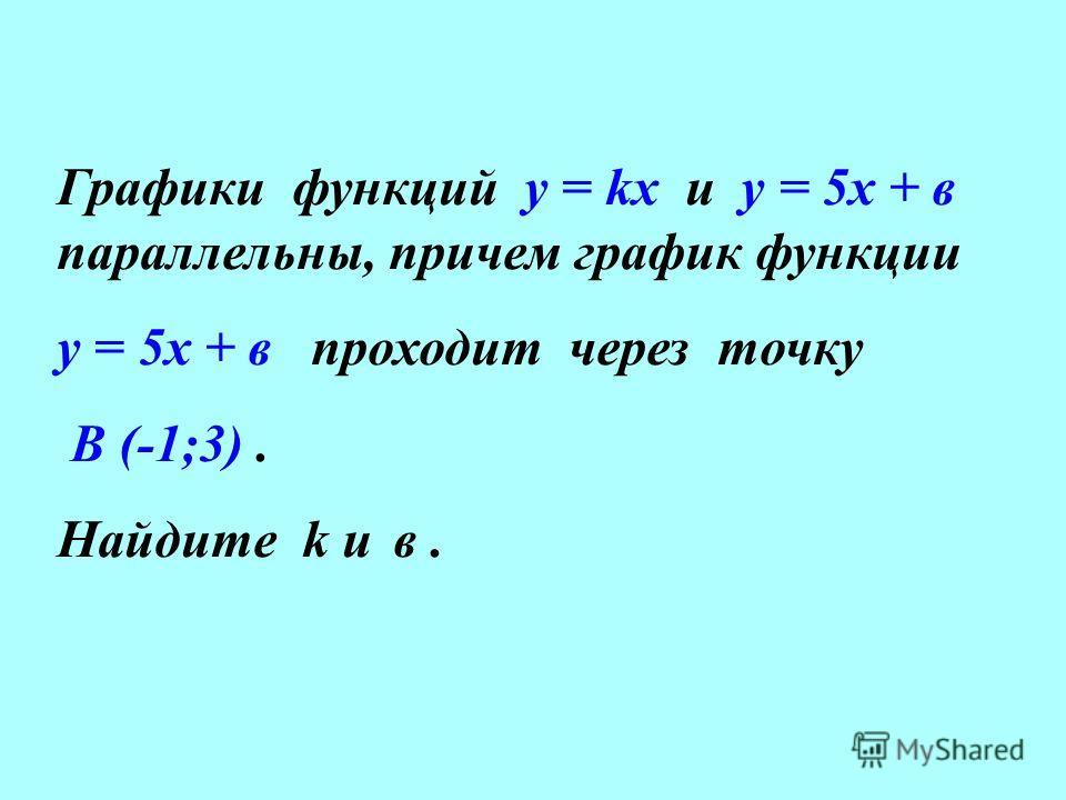 Графики функций у = kx и у = 5х + в параллельны, причем график функции у = 5х + в проходит через точку В (-1;3). Найдите k и в.