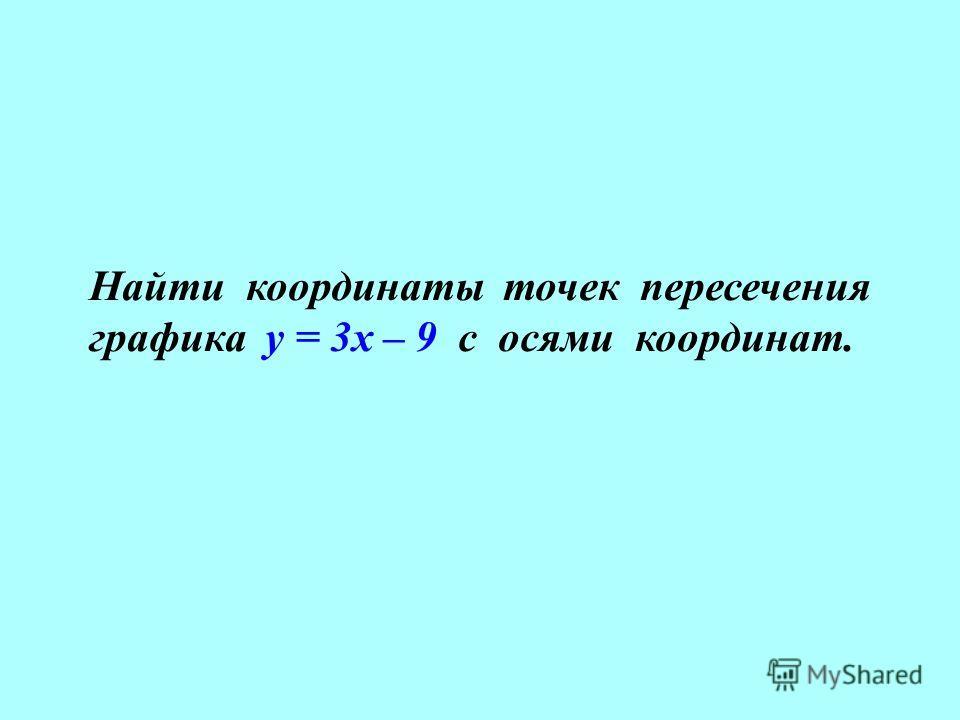 Найти координаты точек пересечения графика у = 3х – 9 с осями координат.