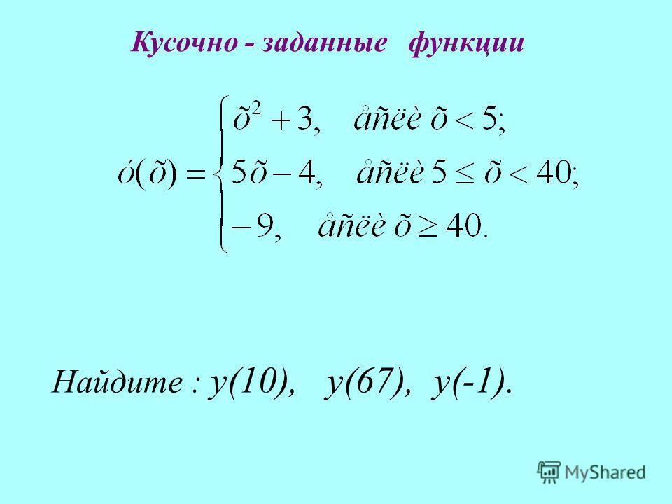Найдите : у(10), у(67), у(-1). Кусочно - заданные функции