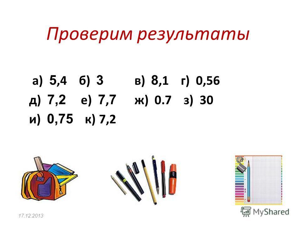 Вычисли и запиши ответы А) 0,9 * 6 Б) 1,5 * 2 В) 2,7 * 3 Г) 0,14 * 4 Д) 9 * 0,8 Е) 11 * 0,7 Ж) 5 * 0,14 З) 60 * 0,5 И) 0,15 * 5 К) 12 * 0,6