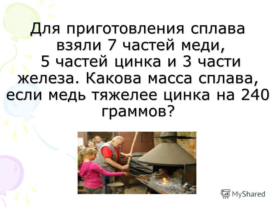 Для приготовления сплава взяли 7 частей меди, 5 частей цинка и 3 части железа. Какова масса сплава, если медь тяжелее цинка на 240 граммов?
