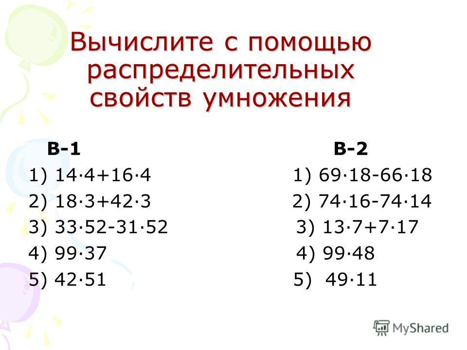 Вычислите с помощью распределительных свойств умножения В-1 В-2 1) 14·4+16·4 1) 69·18-66·18 2) 18·3+42·3 2) 74·16-74·14 3) 33·52-31·52 3) 13·7+7·17 4) 99·37 4) 99·48 5) 42·51 5) 49·11