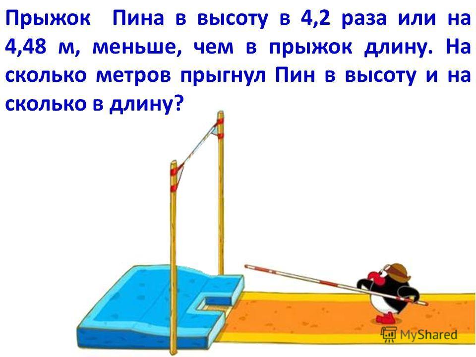 Прыжок Пина в высоту в 4,2 раза или на 4,48 м, меньше, чем в прыжок длину. На сколько метров прыгнул Пин в высоту и на сколько в длину?