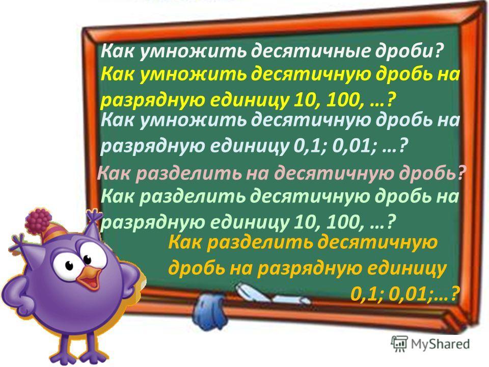 Как разделить на десятичную дробь? Как умножить десятичные дроби? Как умножить десятичную дробь на разрядную единицу 10, 100, …? Как умножить десятичную дробь на разрядную единицу 0,1; 0,01; …? Как разделить десятичную дробь на разрядную единицу 10,