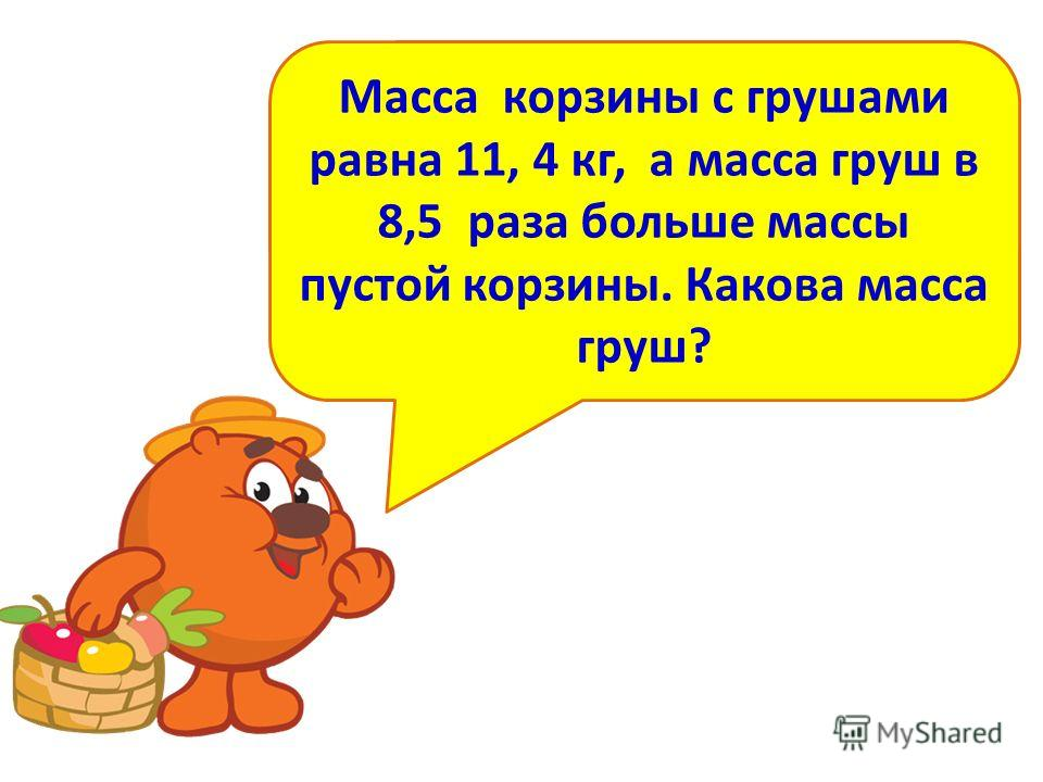 Масса корзины с грушами равна 11, 4 кг, а масса груш в 8,5 раза больше массы пустой корзины. Какова масса груш?