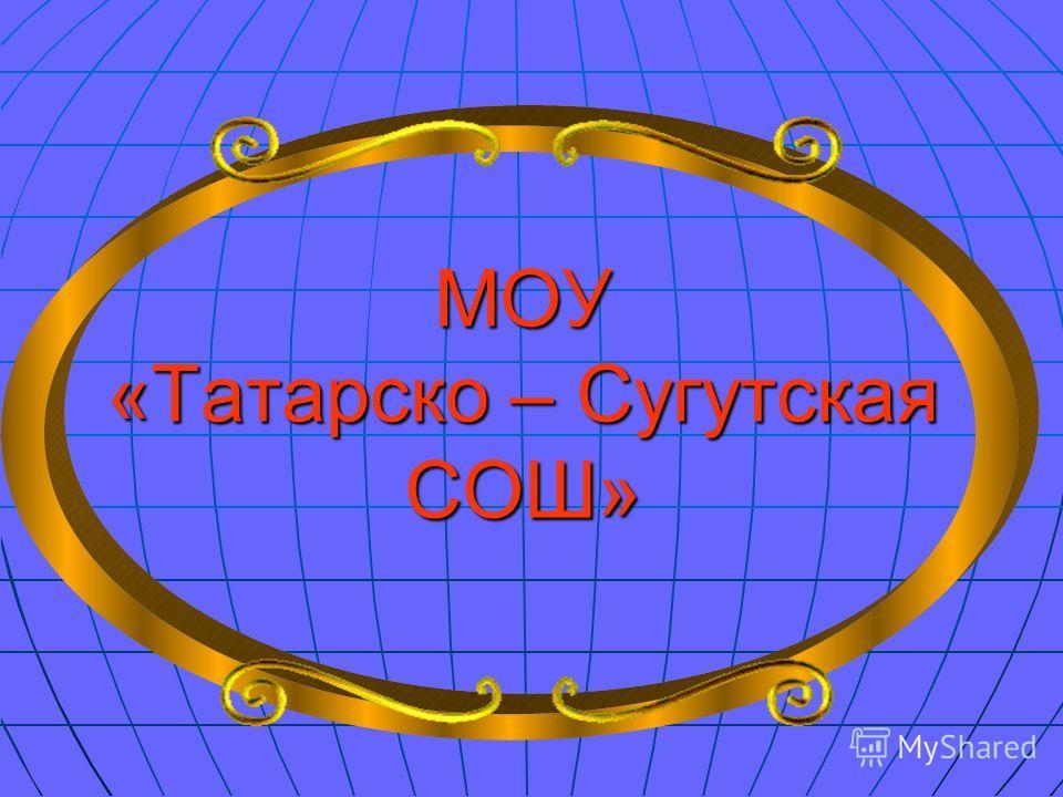 МОУ «Татарско – Сугутская СОШ»