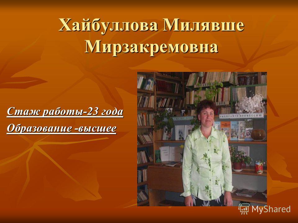 Хайбуллова Милявше Мирзакремовна Стаж работы-23 года Образование -высшее