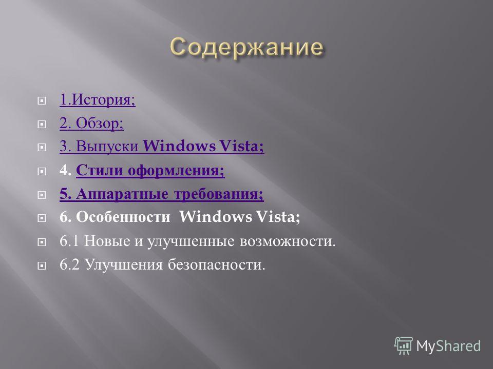 1. История ; 1. История ; 2. Обзор ; 2. Обзор ; 3. Выпуски Windows Vista; 3. Выпуски Windows Vista; 4. Стили оформления ; Стили оформления ; 5. Аппаратные требования ; 5. Аппаратные требования ; 6. Особенности Windows Vista; 6.1 Новые и улучшенные во