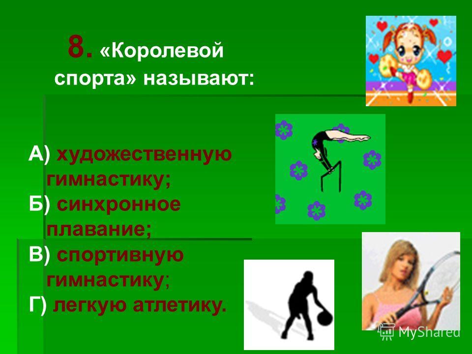 8. «Королевой спорта» называют: А) художественную гимнастику; Б) синхронное плавание; В) спортивную гимнастику; Г) легкую атлетику.